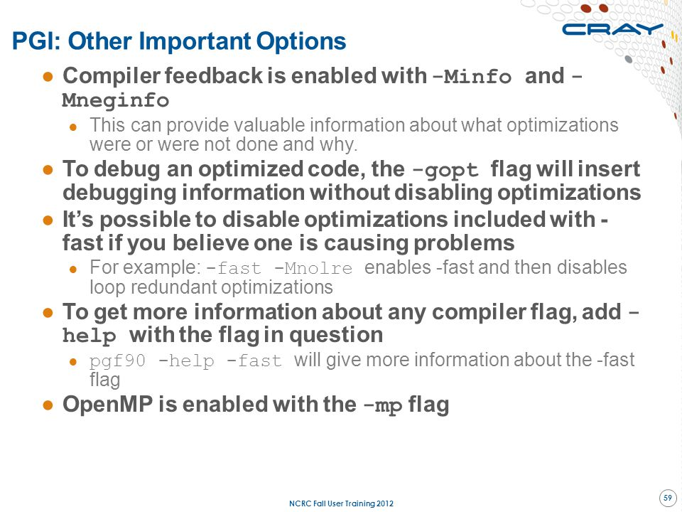 ●Compiler feedback is enabled with -Minfo and - Mneginfo ● This can provide valuable information about what optimizations were or were not done and wh