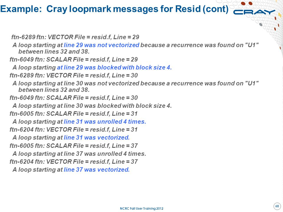 Example: Cray loopmark messages for Resid (cont) ftn-6289 ftn: VECTOR File = resid.f, Line = 29 A loop starting at line 29 was not vectorized because