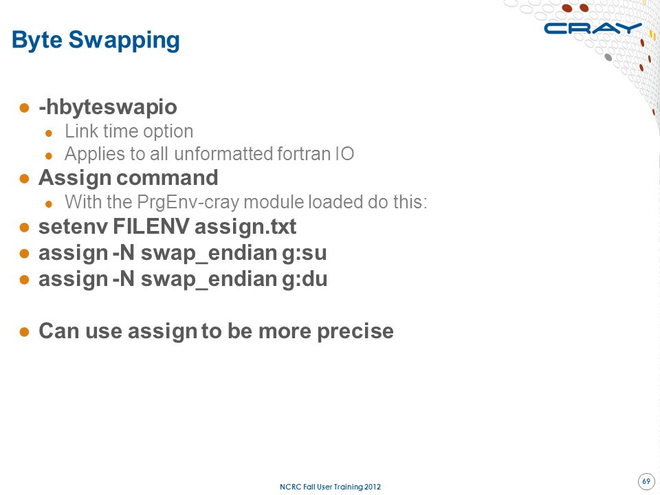 Byte Swapping ●-hbyteswapio ● Link time option ● Applies to all unformatted fortran IO ●Assign command ● With the PrgEnv-cray module loaded do this: ●