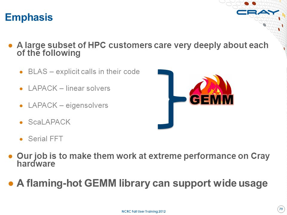 Emphasis ●A large subset of HPC customers care very deeply about each of the following ● BLAS – explicit calls in their code ● LAPACK – linear solvers