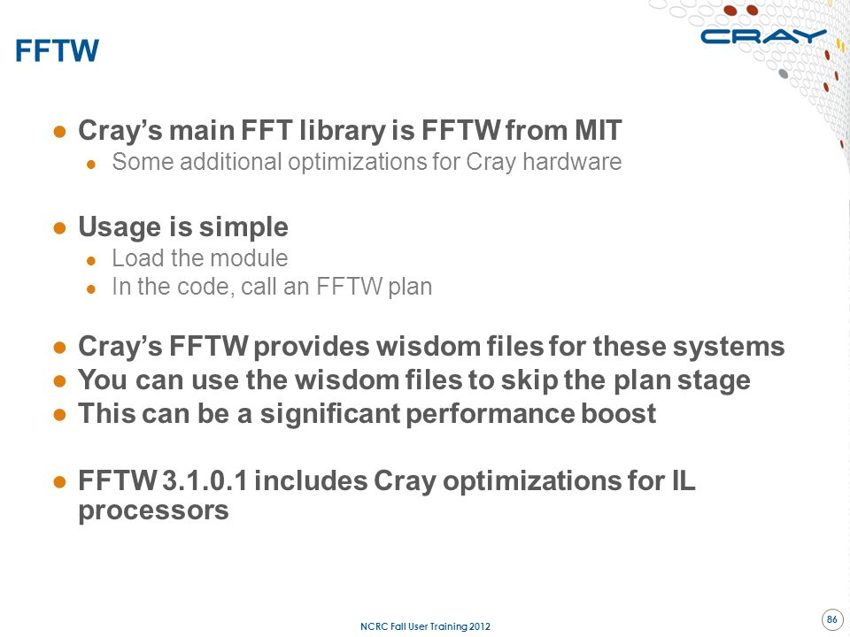 ●Cray's main FFT library is FFTW from MIT ● Some additional optimizations for Cray hardware ●Usage is simple ● Load the module ● In the code, call an