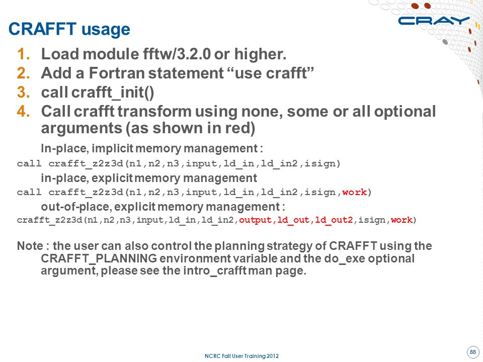 """1.Load module fftw/3.2.0 or higher. 2.Add a Fortran statement """"use crafft"""" 3.call crafft_init() 4.Call crafft transform using none, some or all option"""