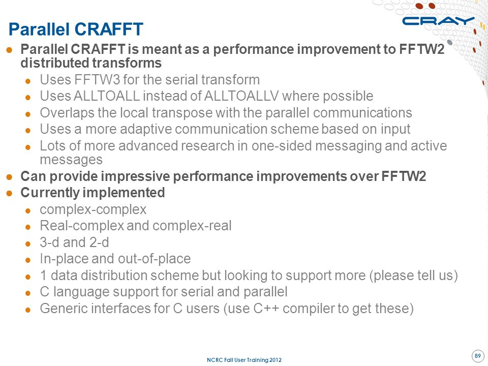 ●Parallel CRAFFT is meant as a performance improvement to FFTW2 distributed transforms ● Uses FFTW3 for the serial transform ● Uses ALLTOALL instead o