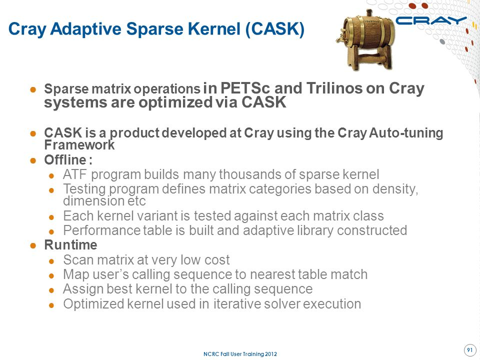 ●Sparse matrix operations in PETSc and Trilinos on Cray systems are optimized via CASK ●CASK is a product developed at Cray using the Cray Auto-tuning