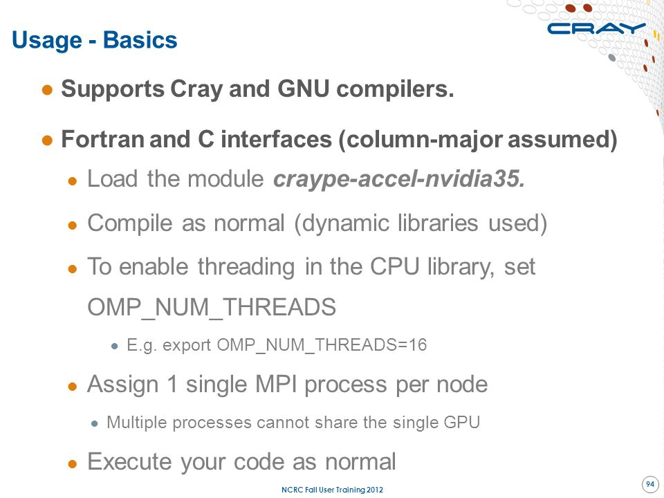 ●Supports Cray and GNU compilers. ●Fortran and C interfaces (column-major assumed) ● Load the module craype-accel-nvidia35. ● Compile as normal (dynam