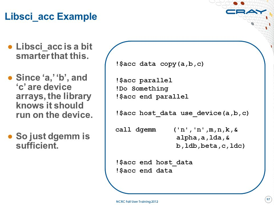Libsci_acc Example ●Libsci_acc is a bit smarter that this. ●Since 'a,' 'b', and 'c' are device arrays, the library knows it should run on the device.