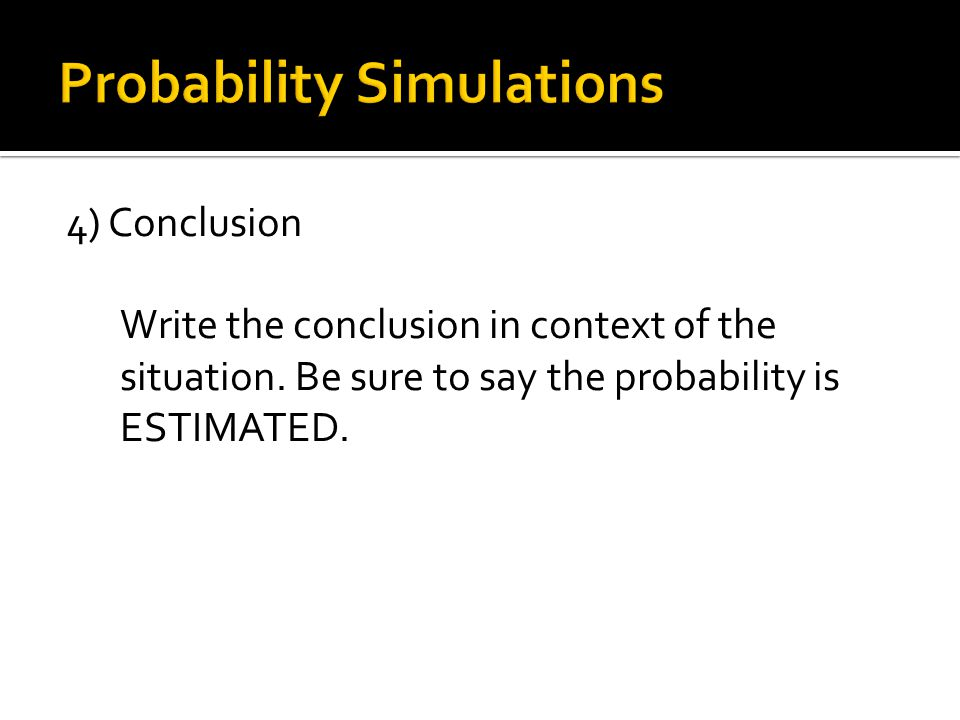 4) Conclusion Write the conclusion in context of the situation. Be sure to say the probability is ESTIMATED.
