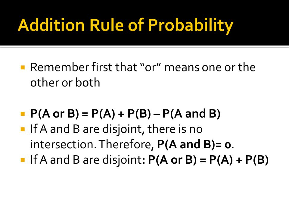 " Remember first that ""or"" means one or the other or both  P(A or B) = P(A) + P(B) – P(A and B)  If A and B are disjoint, there is no intersection."