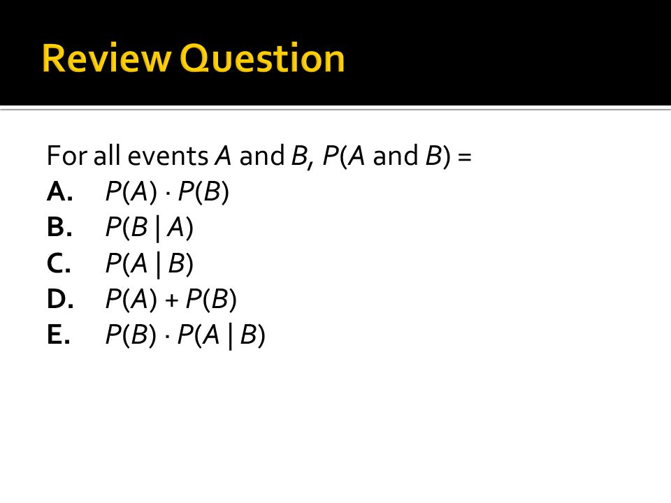 For all events A and B, P(A and B) = A.P(A) · P(B) B.P(B | A) C.P(A | B) D.P(A) + P(B) E.P(B) · P(A | B)