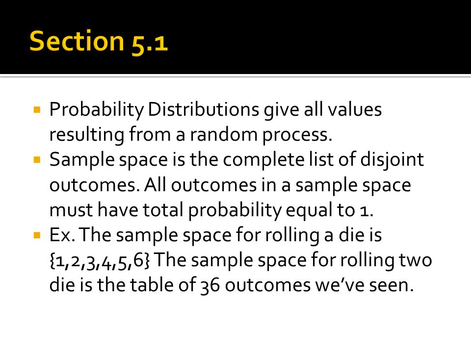  Probability Distributions give all values resulting from a random process.  Sample space is the complete list of disjoint outcomes. All outcomes in