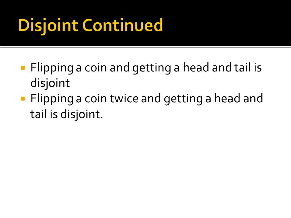  Flipping a coin and getting a head and tail is disjoint  Flipping a coin twice and getting a head and tail is disjoint.