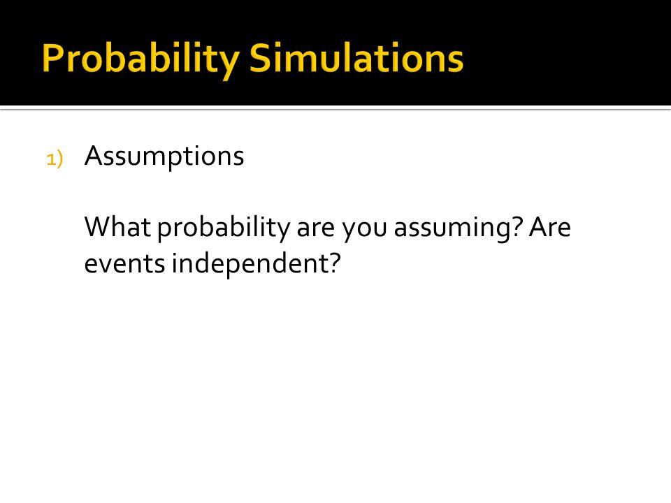 1) Assumptions What probability are you assuming? Are events independent?