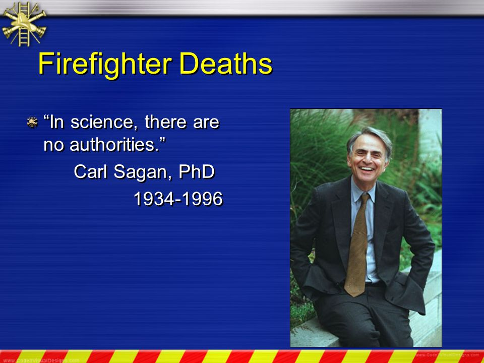 Firefighter Deaths In science, there are no authorities. Carl Sagan, PhD 1934-1996 In science, there are no authorities. Carl Sagan, PhD 1934-1996