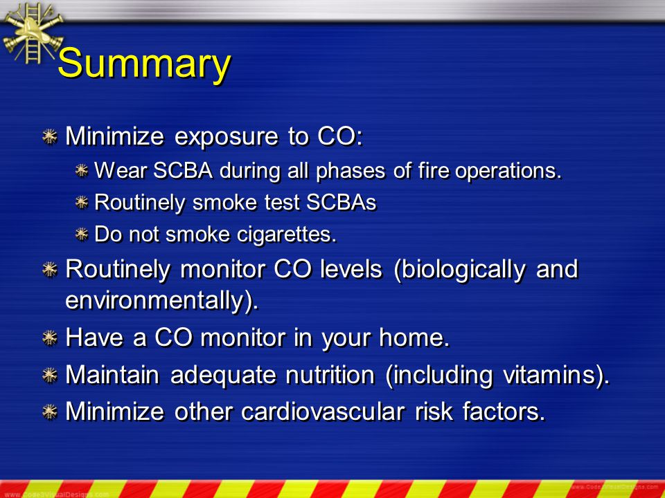 Summary Minimize exposure to CO: Wear SCBA during all phases of fire operations.