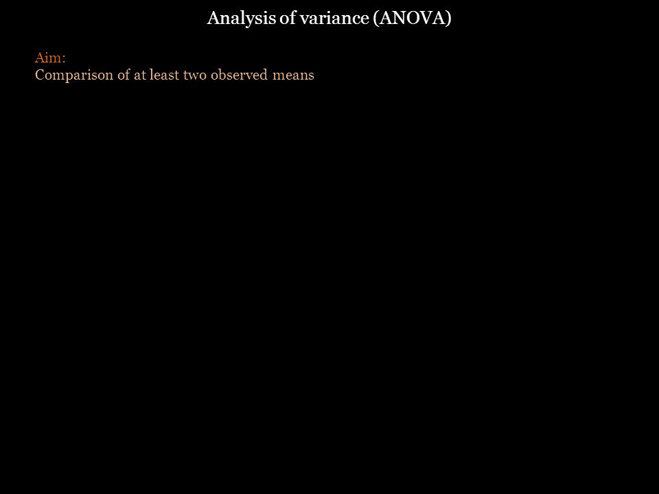 Analysis of variance (ANOVA) Aim: Comparison of at least two observed means