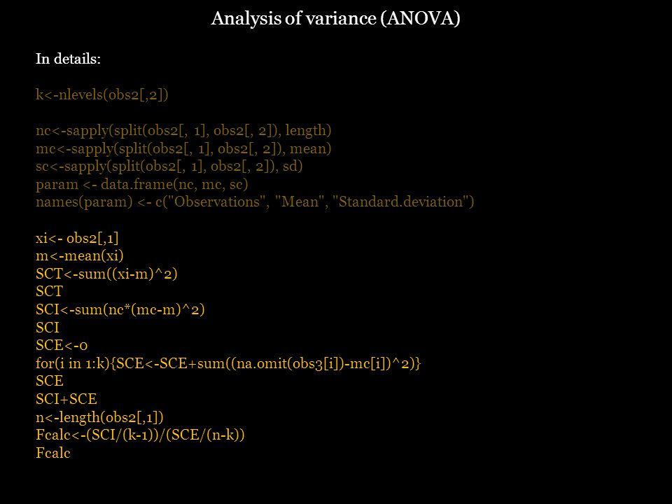 Analysis of variance (ANOVA) In details: k<-nlevels(obs2[,2]) nc<-sapply(split(obs2[, 1], obs2[, 2]), length) mc<-sapply(split(obs2[, 1], obs2[, 2]), mean) sc<-sapply(split(obs2[, 1], obs2[, 2]), sd) param <- data.frame(nc, mc, sc) names(param) <- c( Observations , Mean , Standard.deviation ) xi<- obs2[,1] m<-mean(xi) SCT<-sum((xi-m)^2) SCT SCI<-sum(nc*(mc-m)^2) SCI SCE<-0 for(i in 1:k){SCE<-SCE+sum((na.omit(obs3[i])-mc[i])^2)} SCE SCI+SCE n<-length(obs2[,1]) Fcalc<-(SCI/(k-1))/(SCE/(n-k)) Fcalc