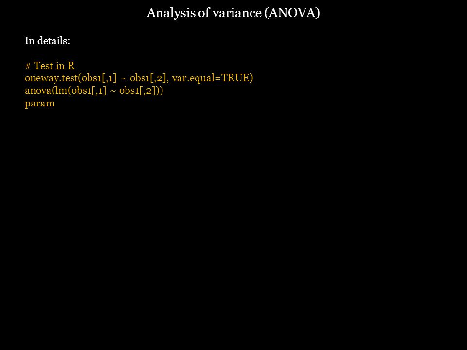 Analysis of variance (ANOVA) In details: # Test in R oneway.test(obs1[,1] ~ obs1[,2], var.equal=TRUE) anova(lm(obs1[,1] ~ obs1[,2])) param