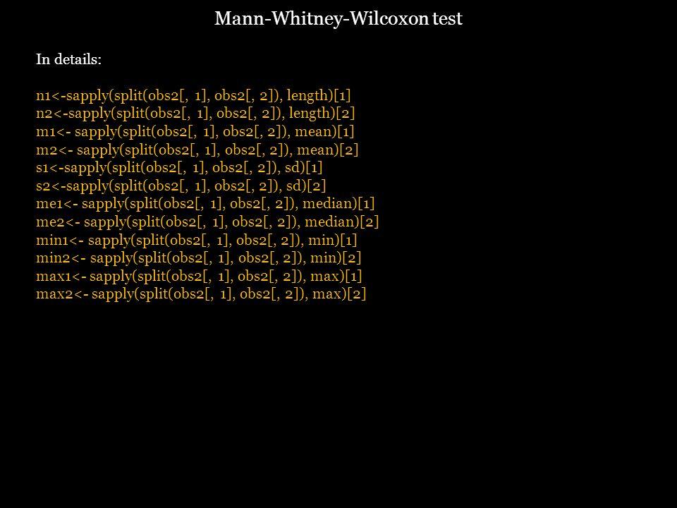 In details: n1<-sapply(split(obs2[, 1], obs2[, 2]), length)[1] n2<-sapply(split(obs2[, 1], obs2[, 2]), length)[2] m1<- sapply(split(obs2[, 1], obs2[, 2]), mean)[1] m2<- sapply(split(obs2[, 1], obs2[, 2]), mean)[2] s1<-sapply(split(obs2[, 1], obs2[, 2]), sd)[1] s2<-sapply(split(obs2[, 1], obs2[, 2]), sd)[2] me1<- sapply(split(obs2[, 1], obs2[, 2]), median)[1] me2<- sapply(split(obs2[, 1], obs2[, 2]), median)[2] min1<- sapply(split(obs2[, 1], obs2[, 2]), min)[1] min2<- sapply(split(obs2[, 1], obs2[, 2]), min)[2] max1<- sapply(split(obs2[, 1], obs2[, 2]), max)[1] max2<- sapply(split(obs2[, 1], obs2[, 2]), max)[2] Mann-Whitney-Wilcoxon test