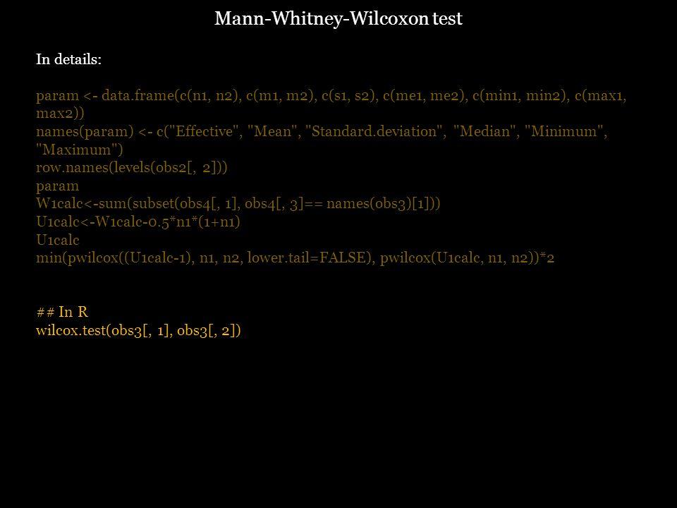 In details: param <- data.frame(c(n1, n2), c(m1, m2), c(s1, s2), c(me1, me2), c(min1, min2), c(max1, max2)) names(param) <- c( Effective , Mean , Standard.deviation , Median , Minimum , Maximum ) row.names(levels(obs2[, 2])) param W1calc<-sum(subset(obs4[, 1], obs4[, 3]== names(obs3)[1])) U1calc<-W1calc-0.5*n1*(1+n1) U1calc min(pwilcox((U1calc-1), n1, n2, lower.tail=FALSE), pwilcox(U1calc, n1, n2))*2 ## In R wilcox.test(obs3[, 1], obs3[, 2]) Mann-Whitney-Wilcoxon test