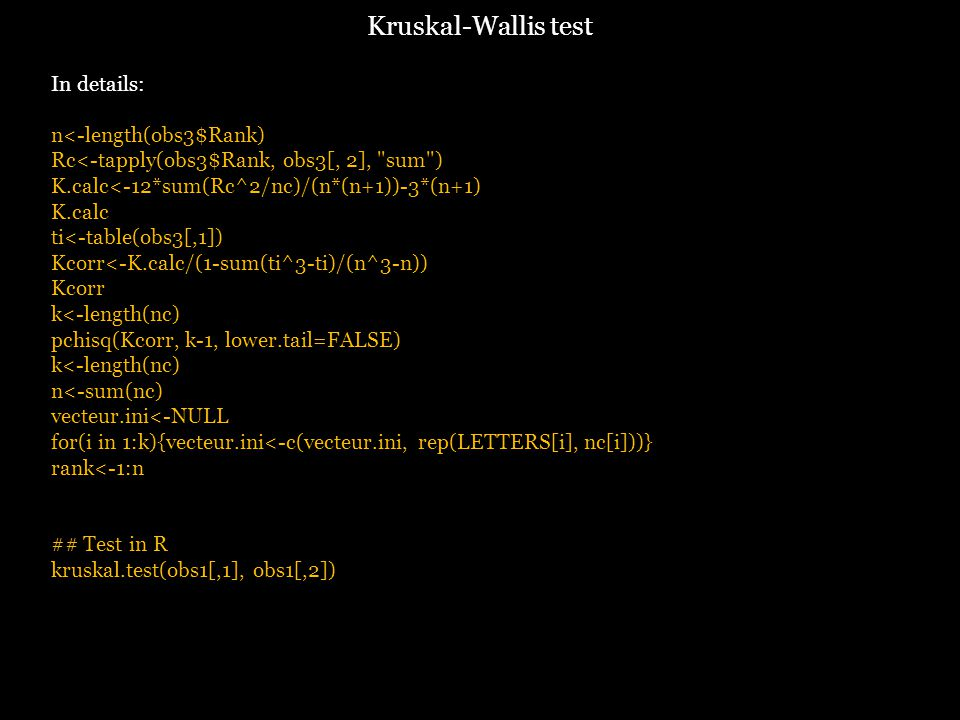 In details: n<-length(obs3$Rank) Rc<-tapply(obs3$Rank, obs3[, 2], sum ) K.calc<-12*sum(Rc^2/nc)/(n*(n+1))-3*(n+1) K.calc ti<-table(obs3[,1]) Kcorr<-K.calc/(1-sum(ti^3-ti)/(n^3-n)) Kcorr k<-length(nc) pchisq(Kcorr, k-1, lower.tail=FALSE) k<-length(nc) n<-sum(nc) vecteur.ini<-NULL for(i in 1:k){vecteur.ini<-c(vecteur.ini, rep(LETTERS[i], nc[i]))} rank<-1:n ## Test in R kruskal.test(obs1[,1], obs1[,2]) Kruskal-Wallis test