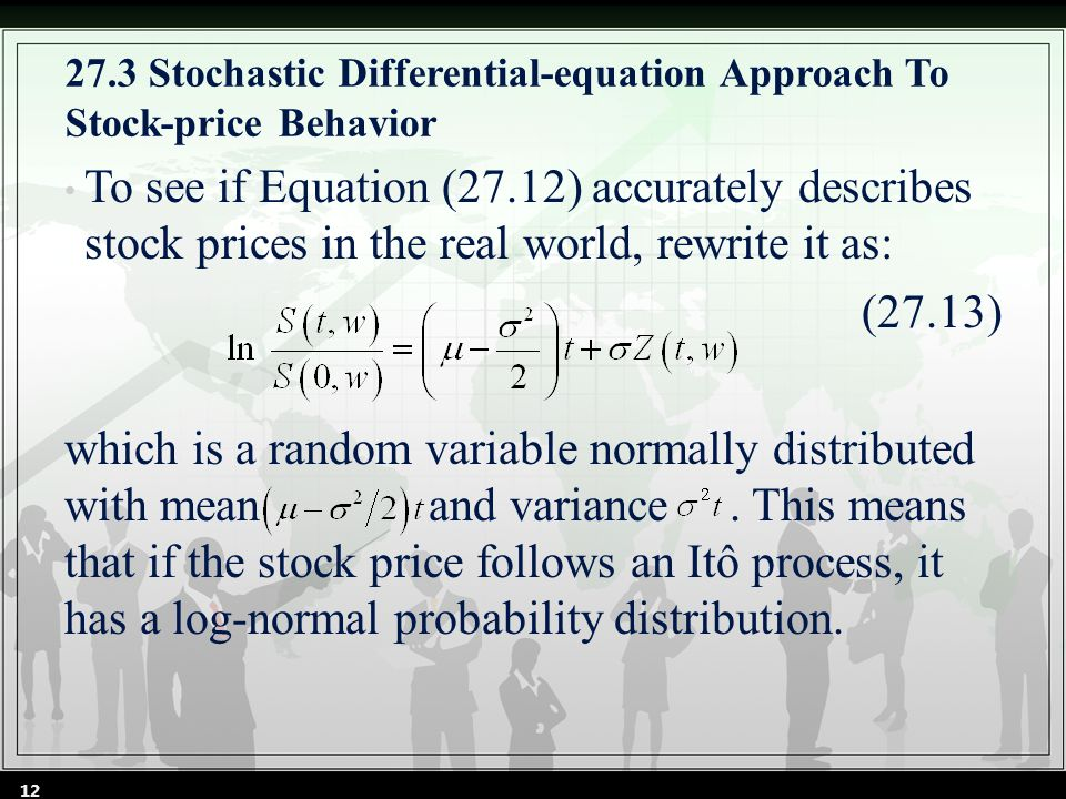27.3 Stochastic Differential-equation Approach To Stock-price Behavior To see if Equation (27.12) accurately describes stock prices in the real world, rewrite it as: (27.13) which is a random variable normally distributed with mean and variance.