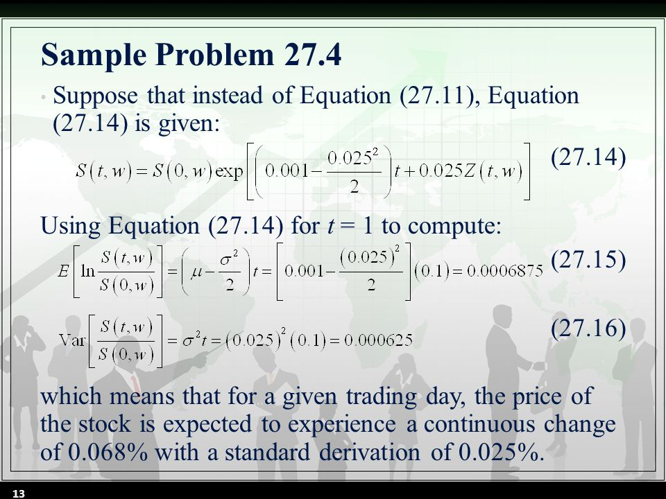 Sample Problem 27.4 Suppose that instead of Equation (27.11), Equation (27.14) is given: (27.14) Using Equation (27.14) for t = 1 to compute: (27.15) (27.16) which means that for a given trading day, the price of the stock is expected to experience a continuous change of 0.068% with a standard derivation of 0.025%.