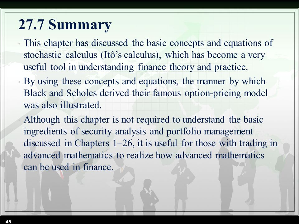 27.7 Summary This chapter has discussed the basic concepts and equations of stochastic calculus (Itô's calculus), which has become a very useful tool in understanding finance theory and practice.