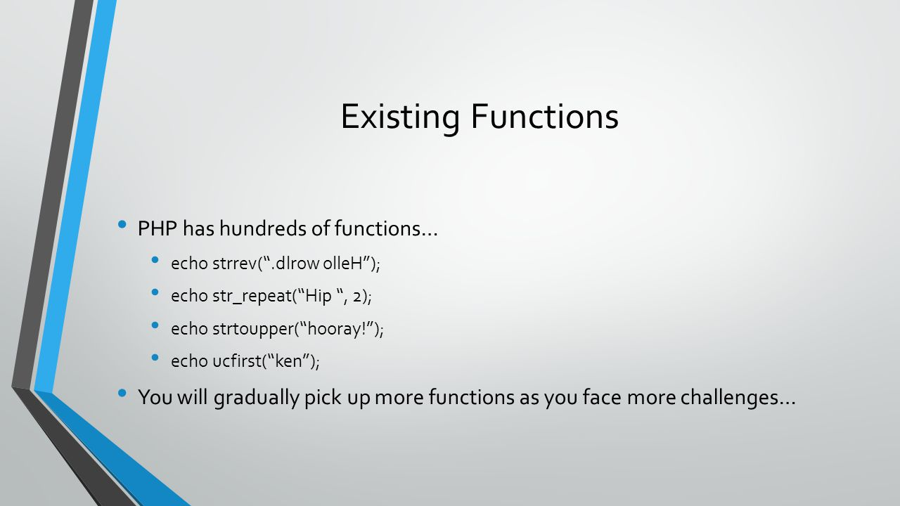 Existing Functions PHP has hundreds of functions… echo strrev( .dlrow olleH ); echo str_repeat( Hip , 2); echo strtoupper( hooray! ); echo ucfirst( ken ); You will gradually pick up more functions as you face more challenges…