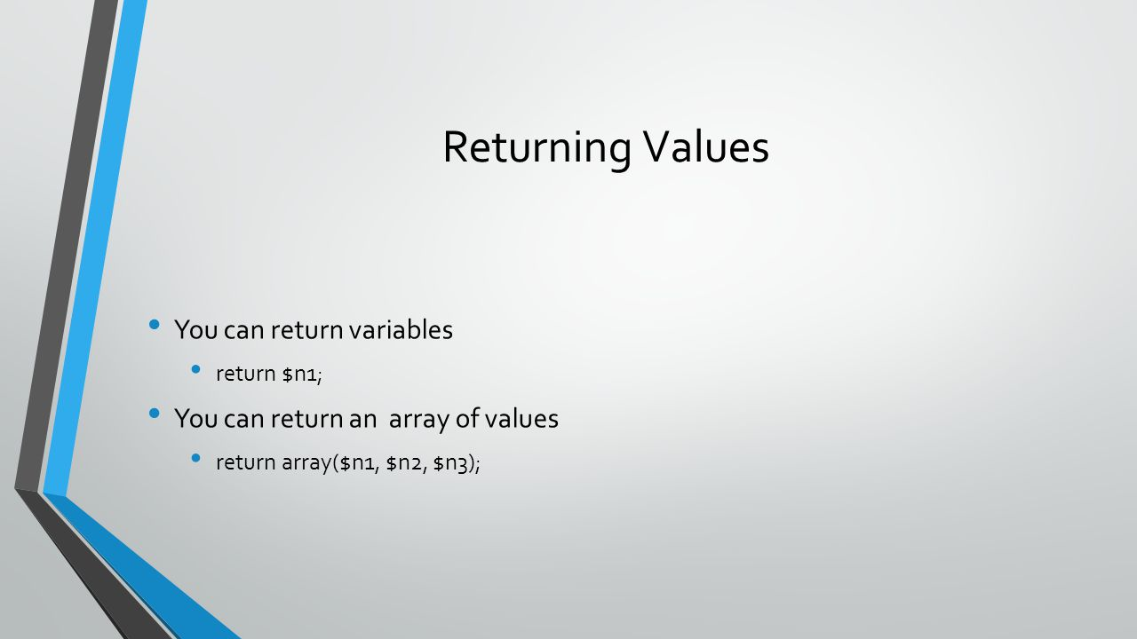 Returning Values You can return variables return $n1; You can return an array of values return array($n1, $n2, $n3);