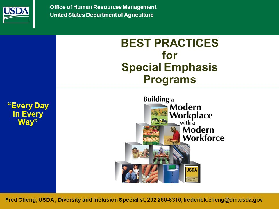 Office of Human Resources Management United States Department of Agriculture BEST PRACTICES for Special Emphasis Programs Every Day In Every Way Fred Cheng, USDA, Diversity and Inclusion Specialist, 202 260-8316, frederick.cheng@dm.usda.gov