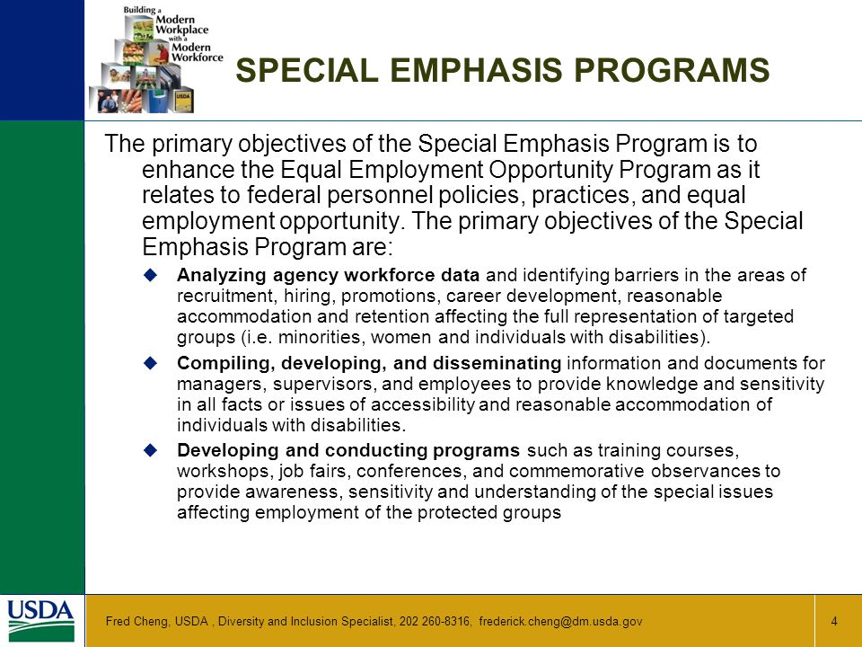 SPECIAL EMPHASIS PROGRAMS The primary objectives of the Special Emphasis Program is to enhance the Equal Employment Opportunity Program as it relates to federal personnel policies, practices, and equal employment opportunity.