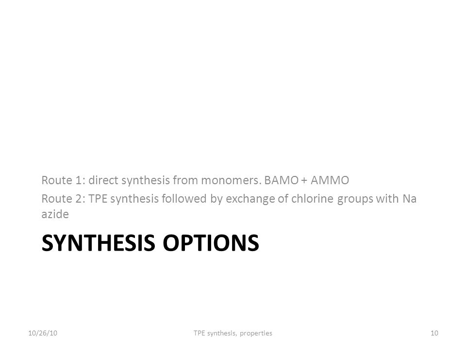 SYNTHESIS OPTIONS Route 1: direct synthesis from monomers. BAMO + AMMO Route 2: TPE synthesis followed by exchange of chlorine groups with Na azide 10