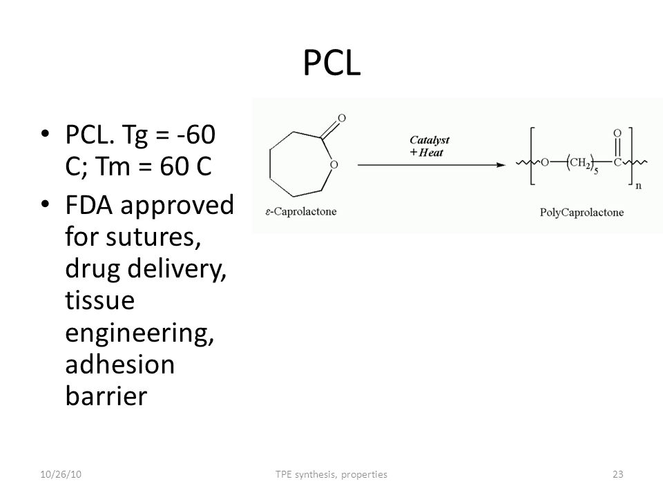 PCL PCL. Tg = -60 C; Tm = 60 C FDA approved for sutures, drug delivery, tissue engineering, adhesion barrier 10/26/1023TPE synthesis, properties