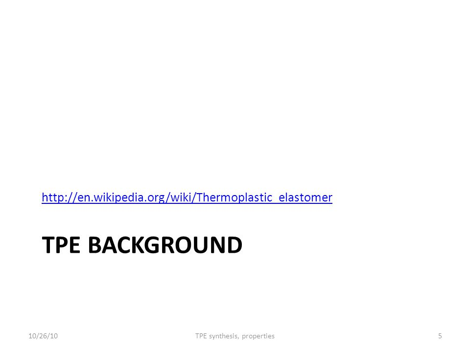 TPE BACKGROUND http://en.wikipedia.org/wiki/Thermoplastic_elastomer 10/26/105TPE synthesis, properties