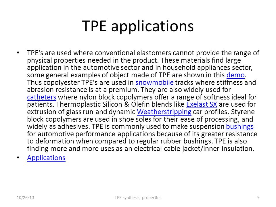 TPE applications TPE's are used where conventional elastomers cannot provide the range of physical properties needed in the product. These materials f