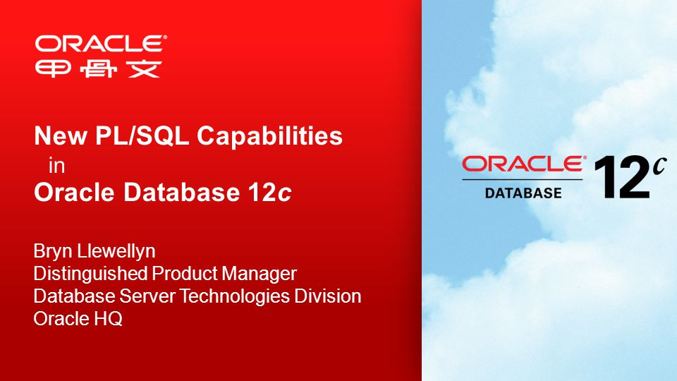 New PL/SQL Capabilities in Oracle Database 12c Bryn Llewellyn Distinguished Product Manager Database Server Technologies Division Oracle HQ