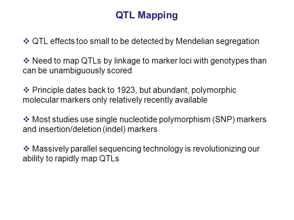  QTL effects too small to be detected by Mendelian segregation  Need to map QTLs by linkage to marker loci with genotypes than can be unambiguously scored  Principle dates back to 1923, but abundant, polymorphic molecular markers only relatively recently available  Most studies use single nucleotide polymorphism (SNP) markers and insertion/deletion (indel) markers  Massively parallel sequencing technology is revolutionizing our ability to rapidly map QTLs
