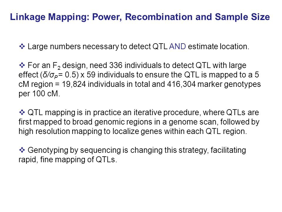 Linkage Mapping: Power, Recombination and Sample Size  Large numbers necessary to detect QTL AND estimate location.
