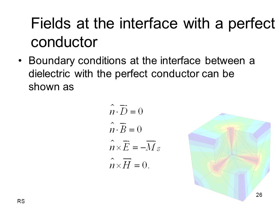 RS 26 Fields at the interface with a perfect conductor Boundary conditions at the interface between a dielectric with the perfect conductor can be shown as