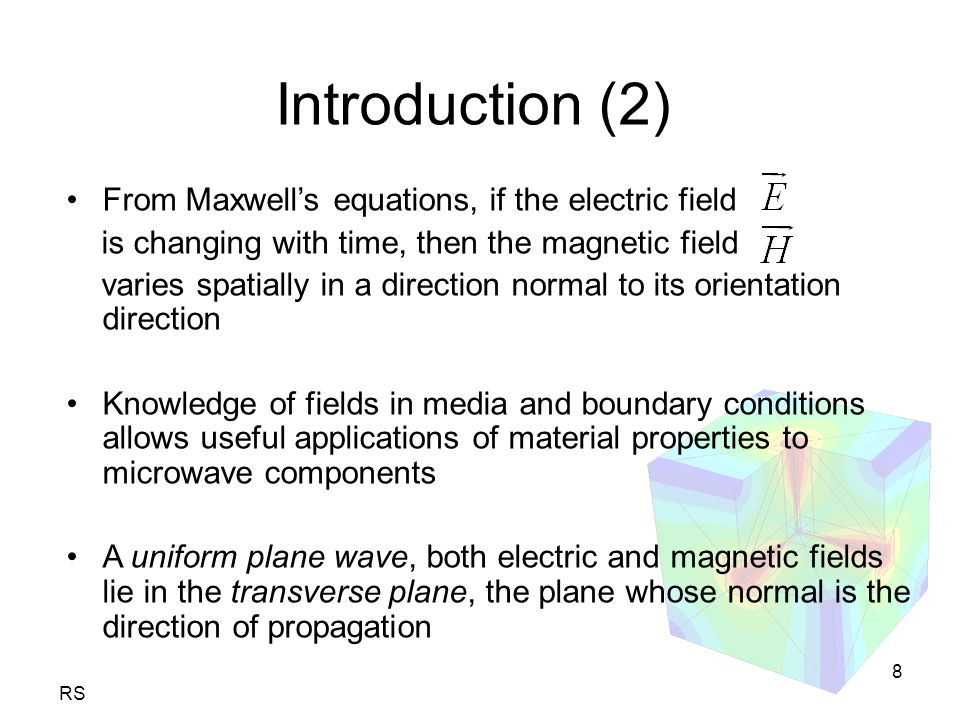 RS 8 From Maxwell's equations, if the electric field is changing with time, then the magnetic field varies spatially in a direction normal to its orientation direction Knowledge of fields in media and boundary conditions allows useful applications of material properties to microwave components A uniform plane wave, both electric and magnetic fields lie in the transverse plane, the plane whose normal is the direction of propagation Introduction (2)