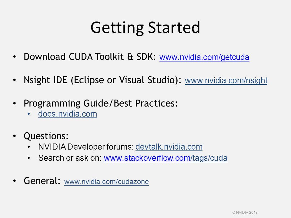 Getting Started © NVIDIA 2013 Download CUDA Toolkit & SDK: www.nvidia.com/getcuda www.nvidia.com/getcuda Nsight IDE (Eclipse or Visual Studio): www.nv