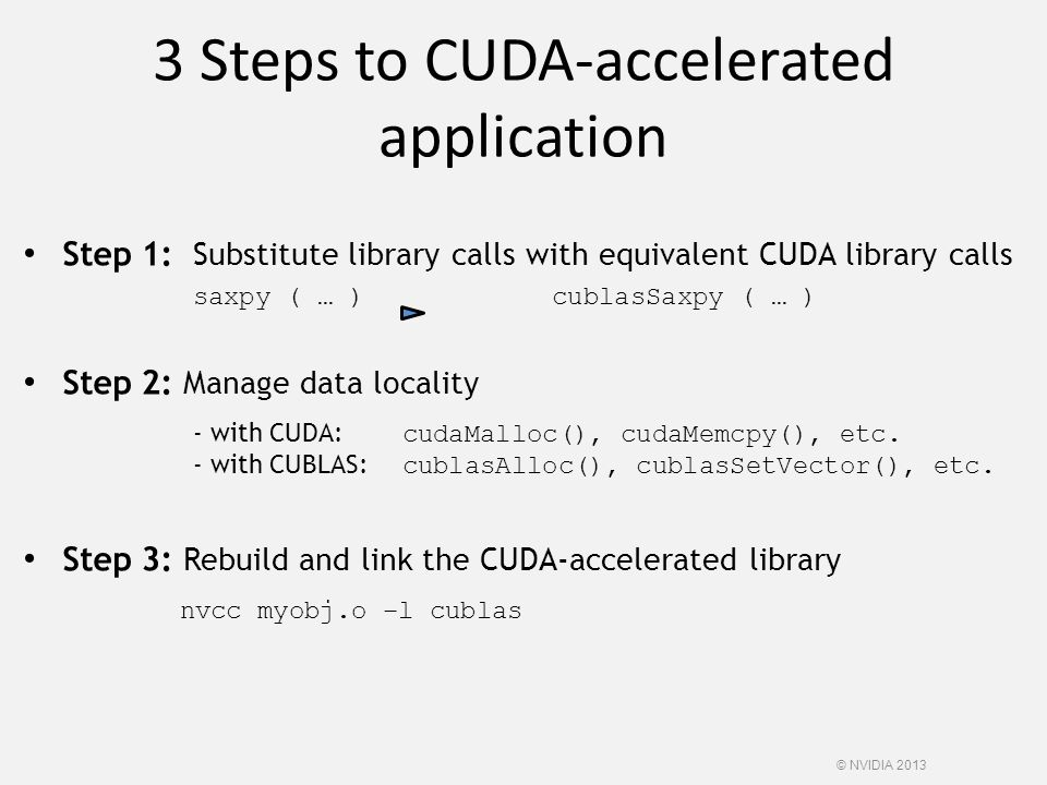 3 Steps to CUDA-accelerated application Step 1: Substitute library calls with equivalent CUDA library calls saxpy ( … ) cublasSaxpy ( … ) Step 2: Mana
