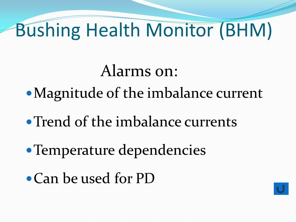 Bushing Health Monitor (BHM) Alarms on: Magnitude of the imbalance current Trend of the imbalance currents Temperature dependencies Can be used for PD