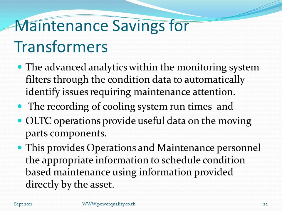 Maintenance Savings for Transformers The advanced analytics within the monitoring system filters through the condition data to automatically identify issues requiring maintenance attention.