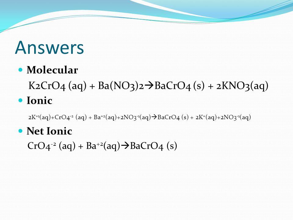 Answers Molecular K2CrO4 (aq) + Ba(NO3)2  BaCrO4 (s) + 2KNO3(aq) Ionic 2K +1 (aq)+CrO4 -2 (aq) + Ba +2 (aq)+2NO3 -1 (aq)  BaCrO4 (s) + 2K + (aq)+2NO3 -1 (aq) Net Ionic CrO4 -2 (aq) + Ba +2 (aq)  BaCrO4 (s)