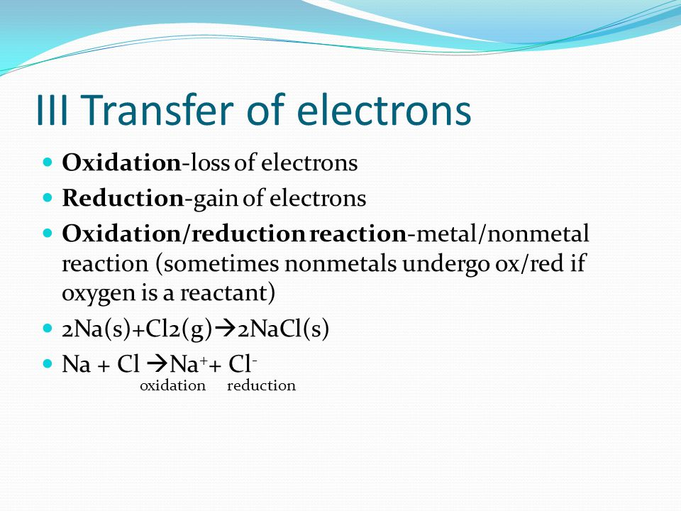 III Transfer of electrons Oxidation-loss of electrons Reduction-gain of electrons Oxidation/reduction reaction-metal/nonmetal reaction (sometimes nonmetals undergo ox/red if oxygen is a reactant) 2Na(s)+Cl2(g)  2NaCl(s) Na + Cl  Na + + Cl - oxidation reduction