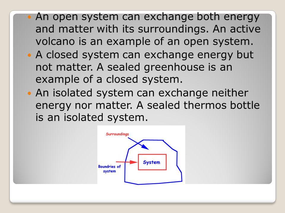 An open system can exchange both energy and matter with its surroundings. An active volcano is an example of an open system. A closed system can excha