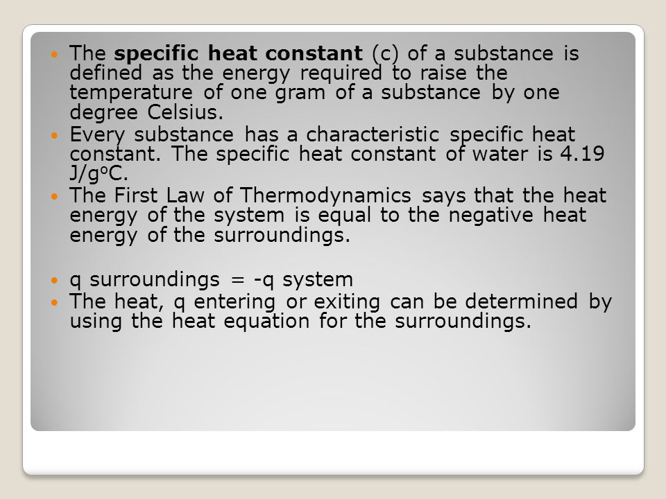 The specific heat constant (c) of a substance is defined as the energy required to raise the temperature of one gram of a substance by one degree Cels