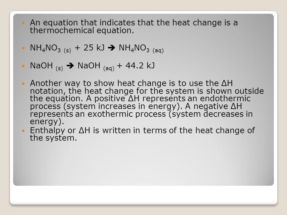 An equation that indicates that the heat change is a thermochemical equation. NH 4 NO 3 (s) + 25 kJ  NH 4 NO 3 (aq) NaOH (s)  NaOH (aq) + 44.2 kJ An