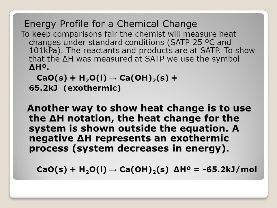 Energy Profile for a Chemical Change To keep comparisons fair the chemist will measure heat changes under standard conditions (SATP 25 ºC and 101kPa).